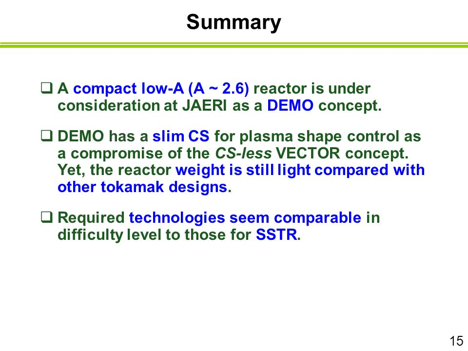 Summary  A compact low-A (A ~ 2.6) reactor is under consideration at JAERI as a DEMO concept.  DEMO has a slim CS for plasma shape control as a comp