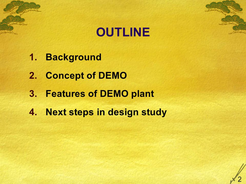 OUTLINE 1.Background 2.Concept of DEMO 3.Features of DEMO plant 4.Next steps in design study 2