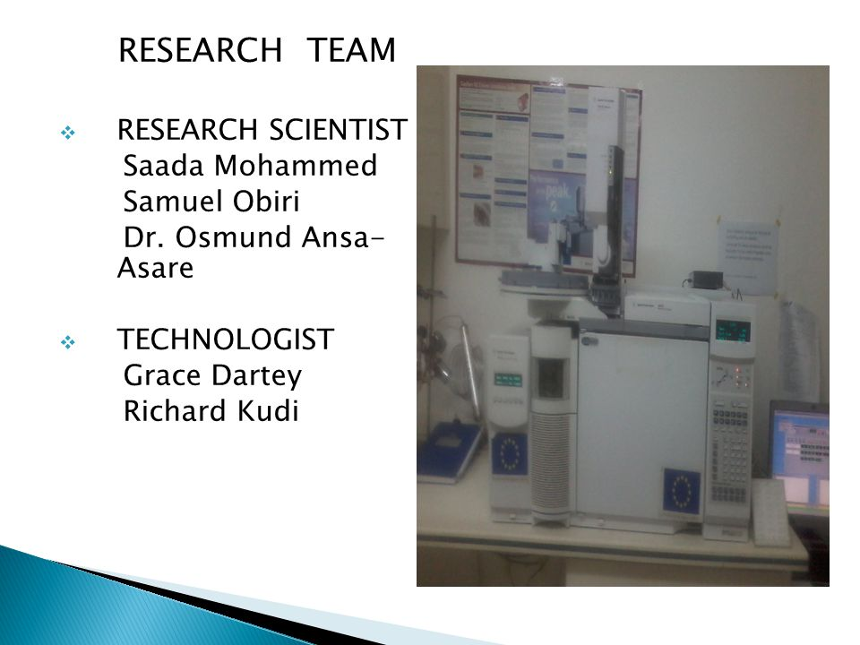 RESEARCH TEAM  RESEARCH SCIENTIST Saada Mohammed Samuel Obiri Dr. Osmund Ansa- Asare  TECHNOLOGIST Grace Dartey Richard Kudi