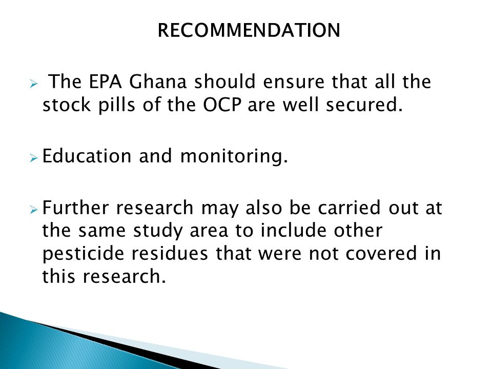 RECOMMENDATION  The EPA Ghana should ensure that all the stock pills of the OCP are well secured.  Education and monitoring.  Further research may