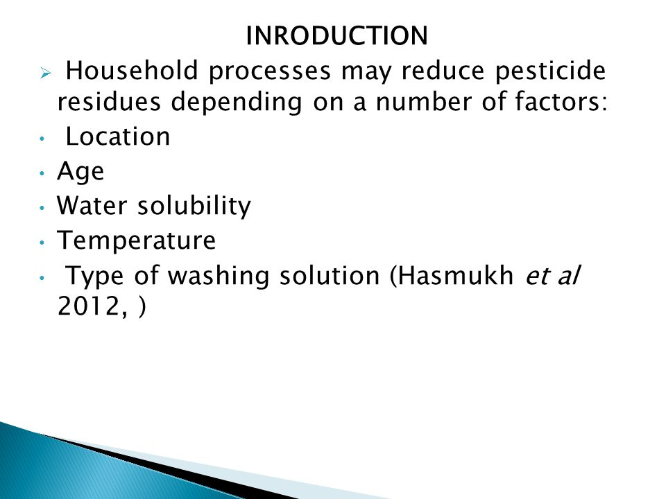 INRODUCTION  Household processes may reduce pesticide residues depending on a number of factors: Location Age Water solubility Temperature Type of washing solution (Hasmukh et al 2012, )
