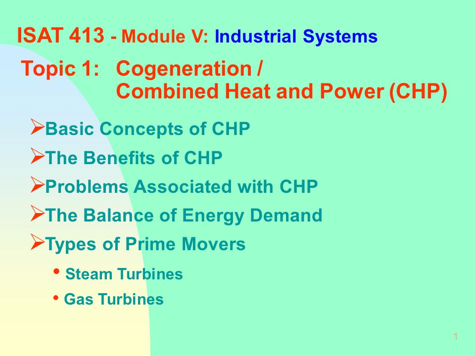 1 ISAT 413 - Module V: Industrial Systems Topic 1:Cogeneration / Combined Heat and Power (CHP)  Basic Concepts of CHP  The Benefits of CHP  Problems Associated with CHP  The Balance of Energy Demand  Types of Prime Movers Steam Turbines Gas Turbines