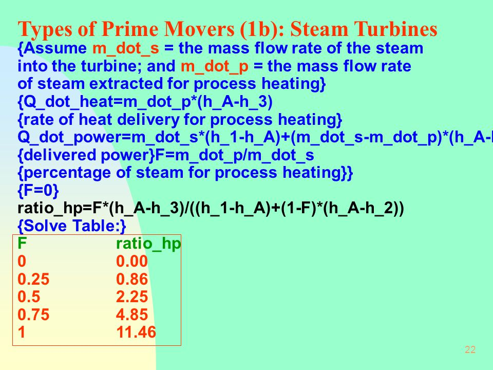 22 {Assume m_dot_s = the mass flow rate of the steam into the turbine; and m_dot_p = the mass flow rate of steam extracted for process heating} {Q_dot_heat=m_dot_p*(h_A-h_3) {rate of heat delivery for process heating} Q_dot_power=m_dot_s*(h_1-h_A)+(m_dot_s-m_dot_p)*(h_A-h_2) {delivered power}F=m_dot_p/m_dot_s {percentage of steam for process heating}} {F=0} ratio_hp=F*(h_A-h_3)/((h_1-h_A)+(1-F)*(h_A-h_2)) {Solve Table:} Fratio_hp 00.00 0.250.86 0.52.25 0.754.85 111.46 Types of Prime Movers (1b): Steam Turbines