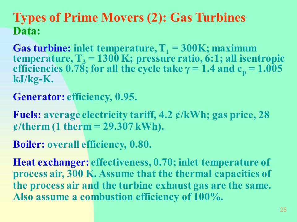 25 Types of Prime Movers (2): Gas Turbines Data: Gas turbine: inlet temperature, T 1 = 300K; maximum temperature, T 3 = 1300 K; pressure ratio, 6:1; all isentropic efficiencies 0.78; for all the cycle take  = 1.4 and c p = 1.005 kJ/kg-K.