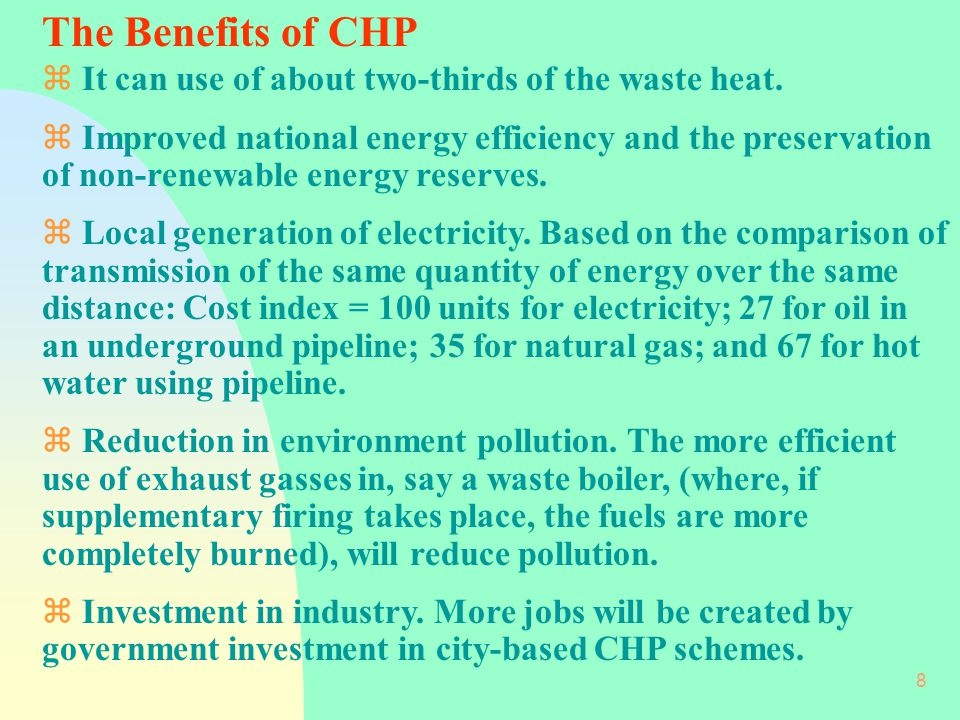 8 The Benefits of CHP z It can use of about two-thirds of the waste heat.