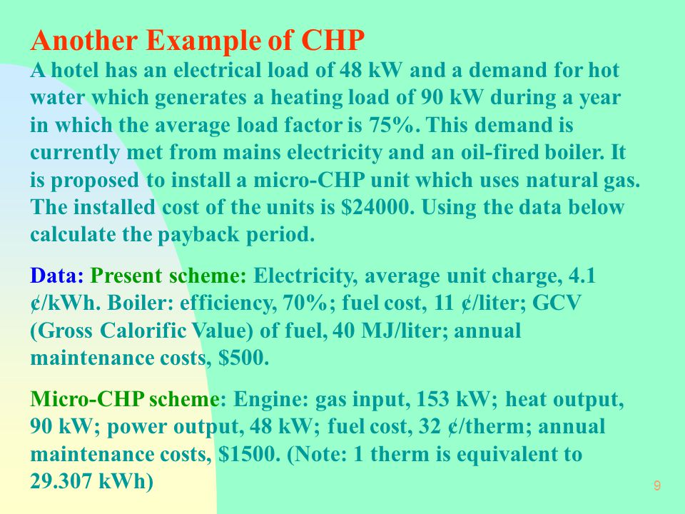 9 Another Example of CHP A hotel has an electrical load of 48 kW and a demand for hot water which generates a heating load of 90 kW during a year in which the average load factor is 75%.