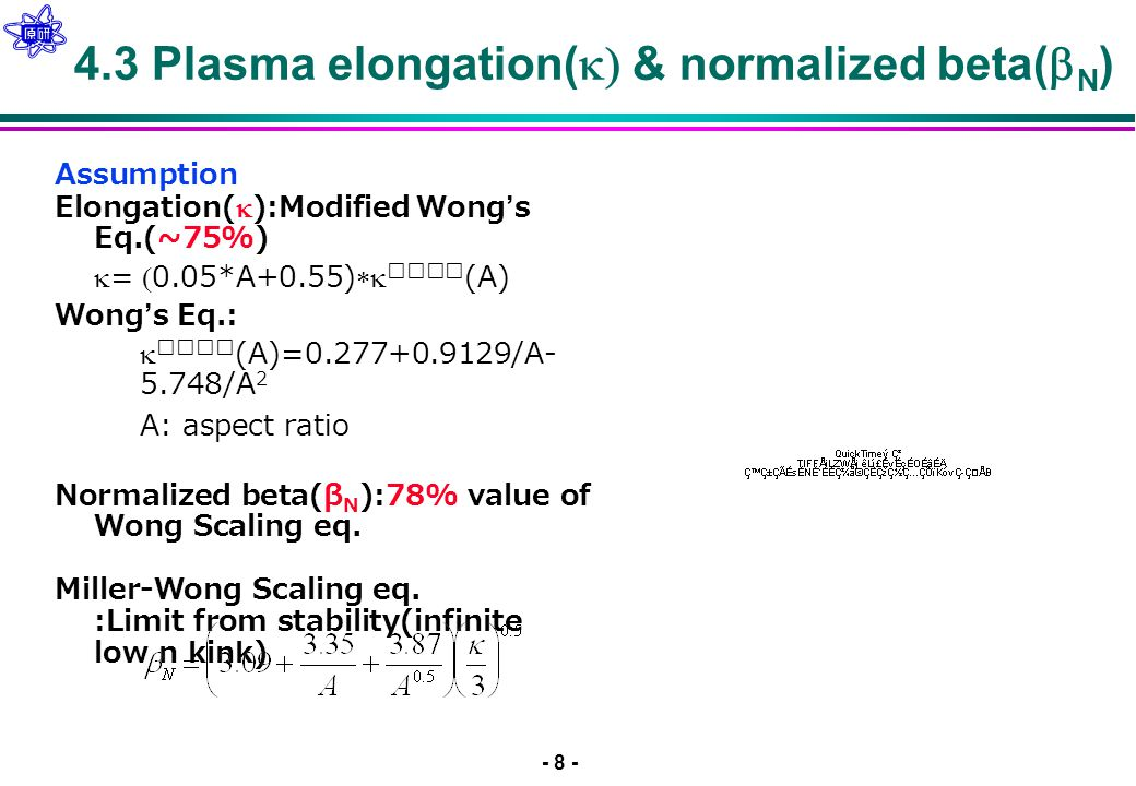 - 8 - 4.3 Plasma elongation(  & normalized beta(  N ) Assumption Elongation(  ):Modified Wong's Eq.(~75%)   =  0.05*A+0.55)   (A) Wong's Eq.:    (A)=0.277+0.9129/A- 5.748/A 2  A: aspect ratio Normalized beta(β N ):78% value of Miller- Wong Scaling eq.