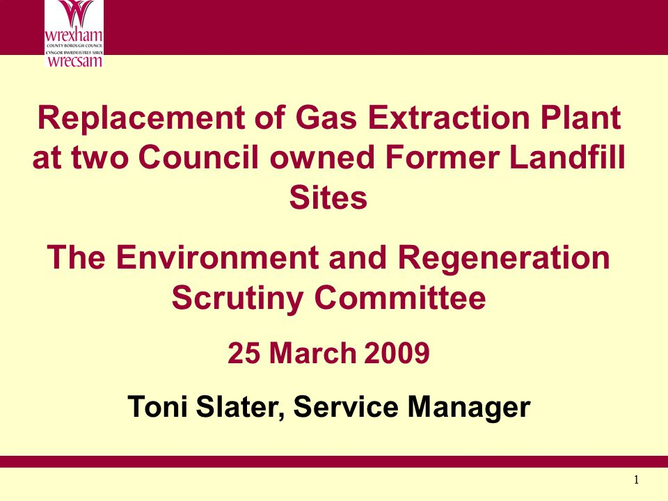 1 Replacement of Gas Extraction Plant at two Council owned Former Landfill Sites The Environment and Regeneration Scrutiny Committee 25 March 2009 Ton