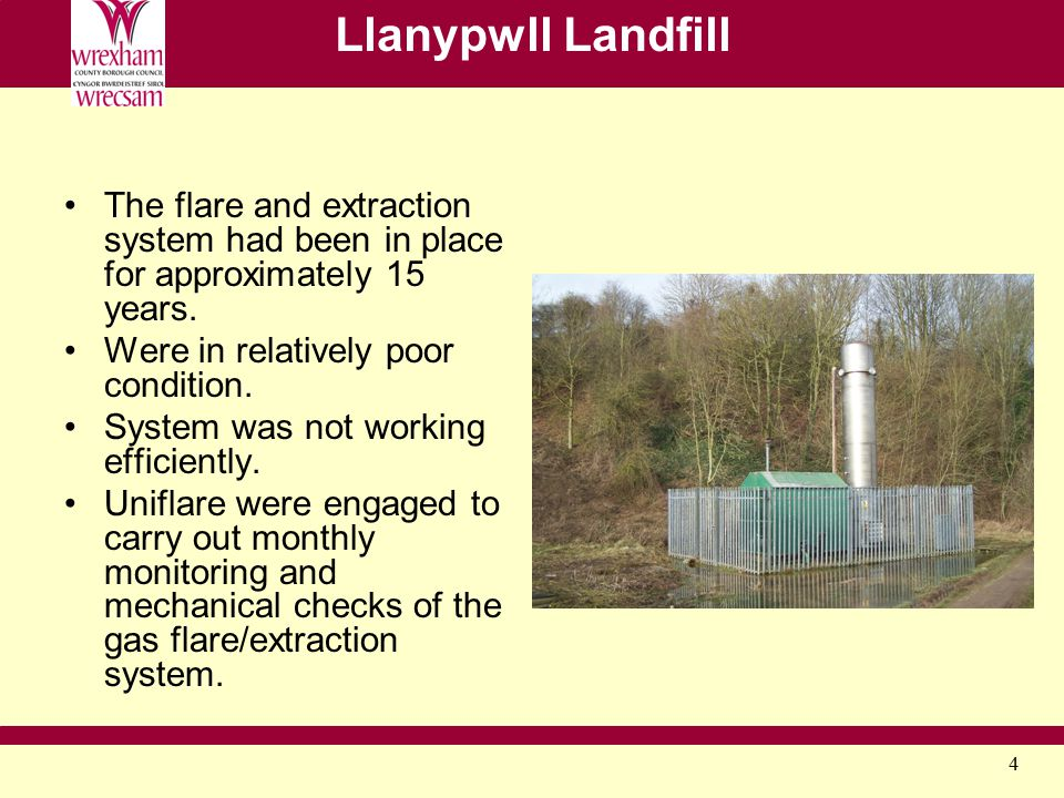 4 Llanypwll Landfill The flare and extraction system had been in place for approximately 15 years. Were in relatively poor condition. System was not w
