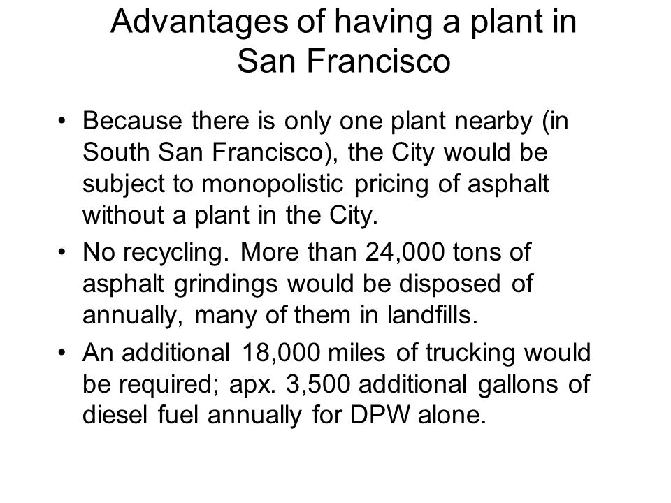 Advantages of having a plant in San Francisco Because there is only one plant nearby (in South San Francisco), the City would be subject to monopolistic pricing of asphalt without a plant in the City.