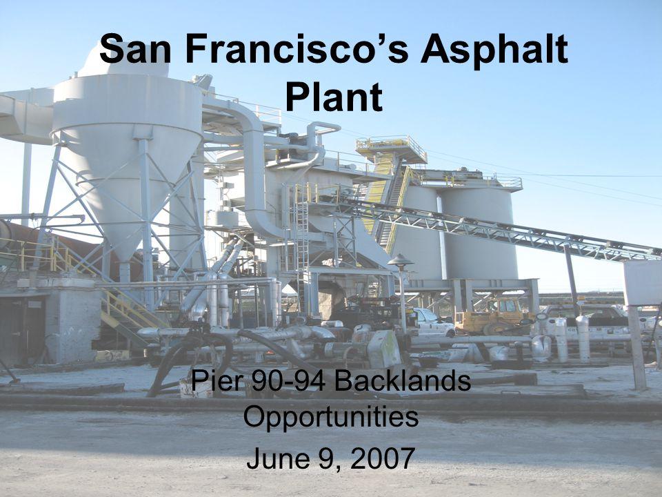 San Francisco's Asphalt Plant Pier 90-94 Backlands Opportunities June 9, 2007