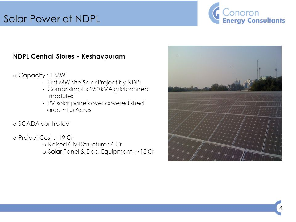 4 Solar Power at NDPL NDPL Central Stores - Keshavpuram o Capacity : 1 MW - First MW size Solar Project by NDPL - Comprising 4 x 250 kVA grid connect modules - PV solar panels over covered shed area ~1.5 Acres o SCADA controlled o Project Cost : 19 Cr o Raised Civil Structure : 6 Cr o Solar Panel & Elec.