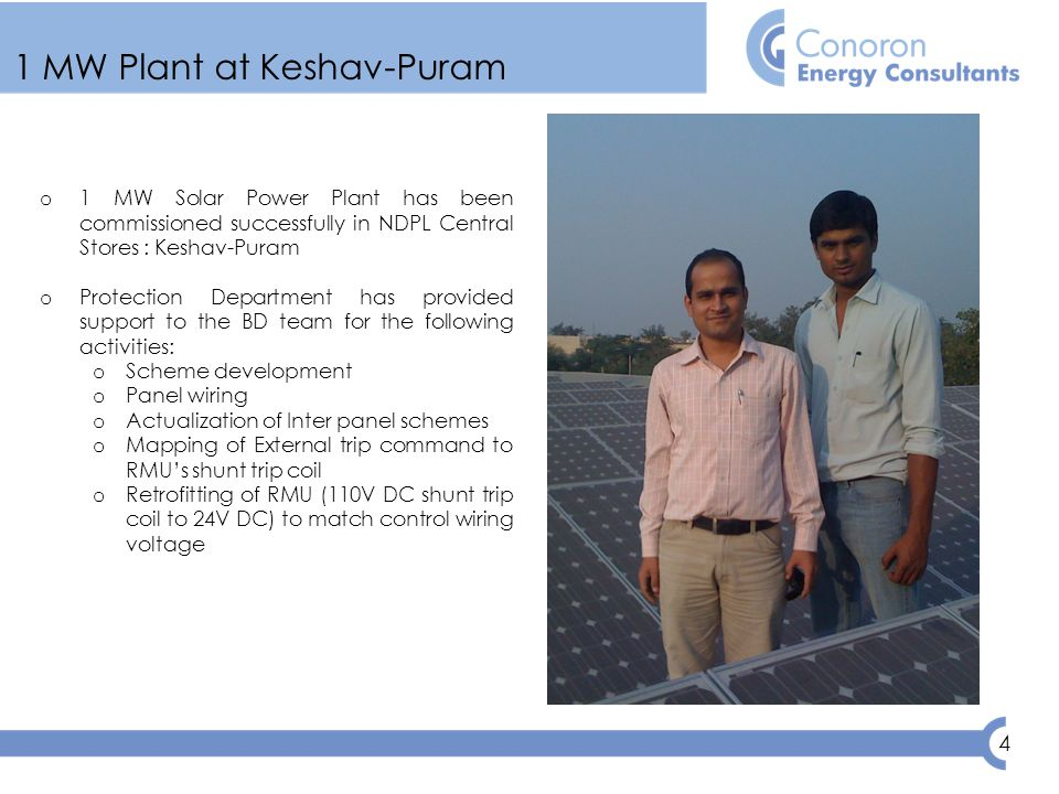 4 1 MW Plant at Keshav-Puram o 1 MW Solar Power Plant has been commissioned successfully in NDPL Central Stores : Keshav-Puram o Protection Department has provided support to the BD team for the following activities: o Scheme development o Panel wiring o Actualization of Inter panel schemes o Mapping of External trip command to RMU's shunt trip coil o Retrofitting of RMU (110V DC shunt trip coil to 24V DC) to match control wiring voltage