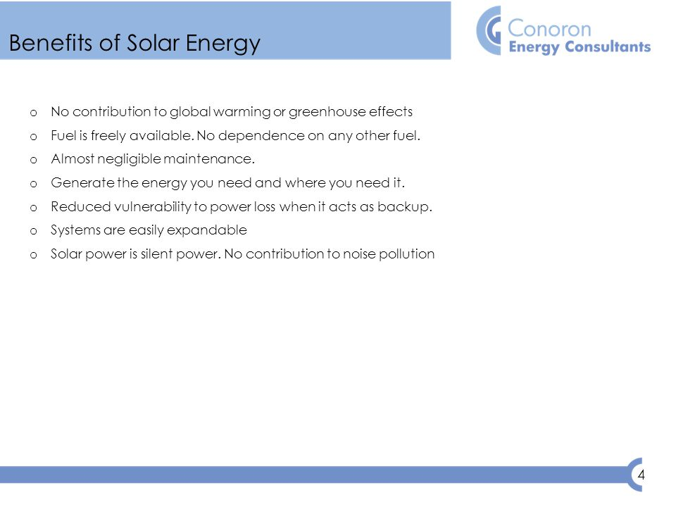 4 Benefits of Solar Energy o No contribution to global warming or greenhouse effects o Fuel is freely available.