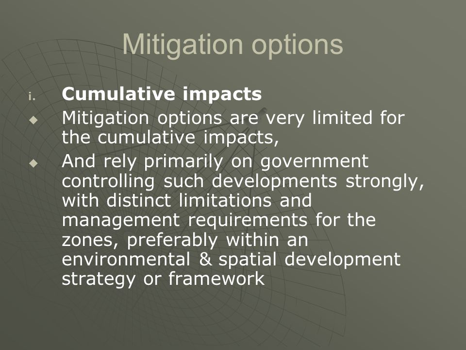 Mitigation options i. i. Cumulative impacts   Mitigation options are very limited for the cumulative impacts,   And rely primarily on government c
