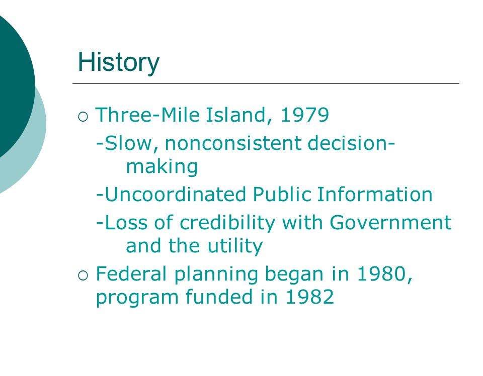 History  Three-Mile Island, 1979 -Slow, nonconsistent decision- making -Uncoordinated Public Information -Loss of credibility with Government and the utility  Federal planning began in 1980, program funded in 1982