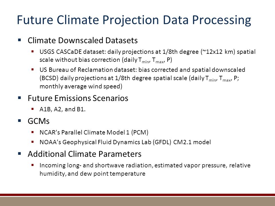 Future Climate Projection Data Processing  Climate Downscaled Datasets  USGS CASCaDE dataset: daily projections at 1/8th degree (~12x12 km) spatial scale without bias correction (daily T min, T max, P)  US Bureau of Reclamation dataset: bias corrected and spatial downscaled (BCSD) daily projections at 1/8th degree spatial scale (daily T min, T max, P; monthly average wind speed)  Future Emissions Scenarios  A1B, A2, and B1.