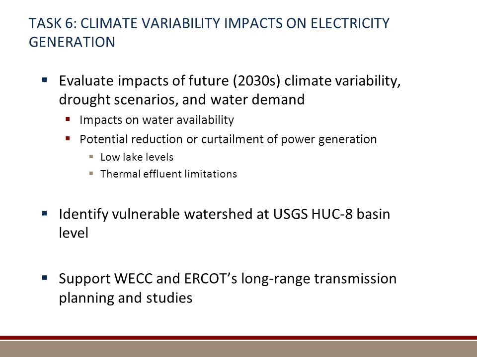 TASK 6: CLIMATE VARIABILITY IMPACTS ON ELECTRICITY GENERATION  Evaluate impacts of future (2030s) climate variability, drought scenarios, and water demand  Impacts on water availability  Potential reduction or curtailment of power generation  Low lake levels  Thermal effluent limitations  Identify vulnerable watershed at USGS HUC-8 basin level  Support WECC and ERCOT's long-range transmission planning and studies
