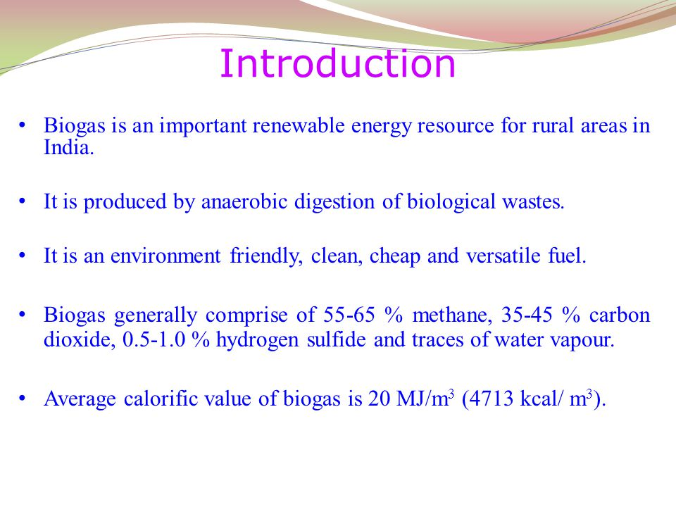 Biogas is an important renewable energy resource for rural areas in India. It is produced by anaerobic digestion of biological wastes. It is an enviro