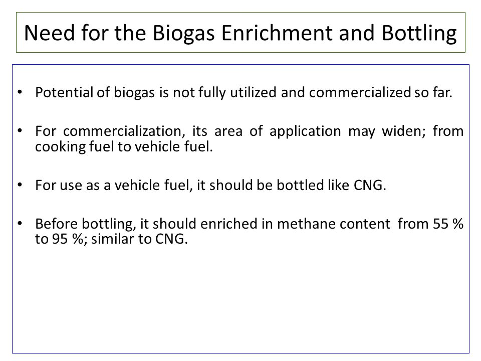 Need for the Biogas Enrichment and Bottling Potential of biogas is not fully utilized and commercialized so far. For commercialization, its area of ap