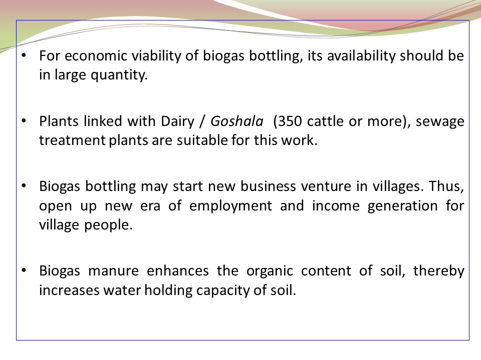 For economic viability of biogas bottling, its availability should be in large quantity. Plants linked with Dairy / Goshala (350 cattle or more), sewa