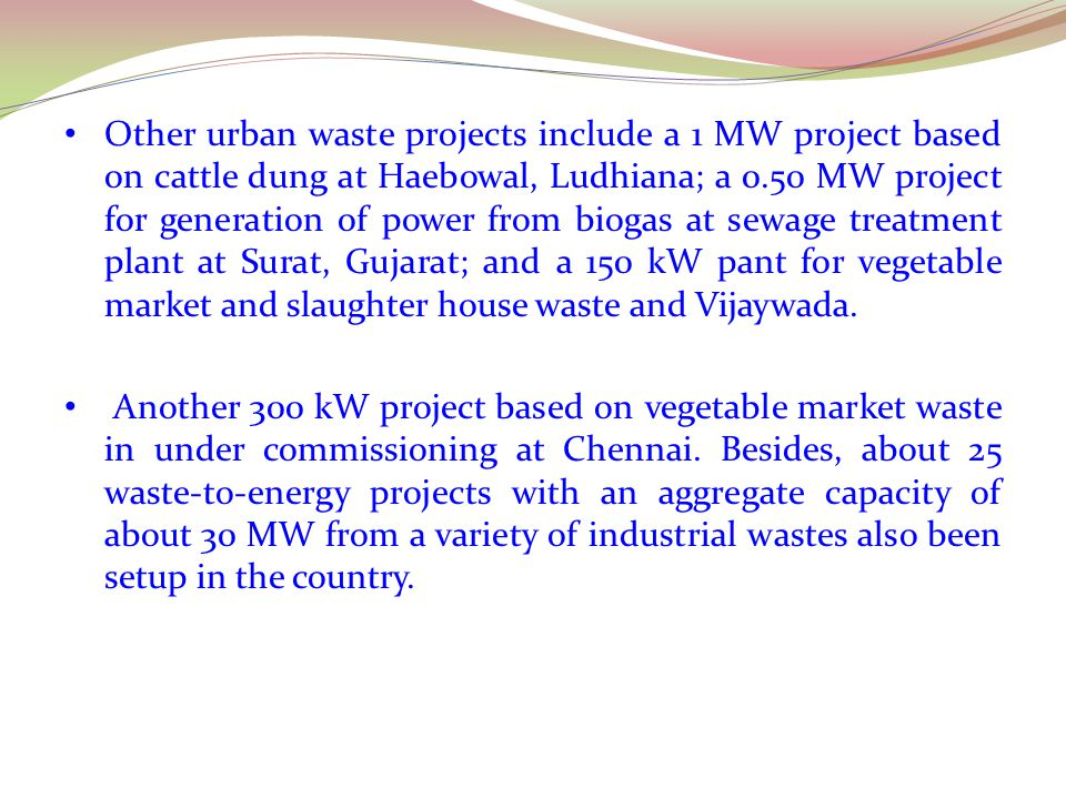 Other urban waste projects include a 1 MW project based on cattle dung at Haebowal, Ludhiana; a 0.50 MW project for generation of power from biogas at