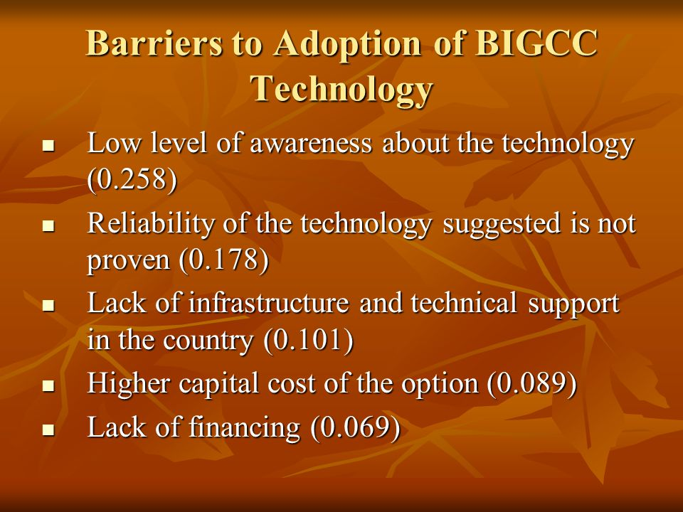 Barriers to Adoption of BIGCC Technology Low level of awareness about the technology (0.258) Low level of awareness about the technology (0.258) Reliability of the technology suggested is not proven (0.178) Reliability of the technology suggested is not proven (0.178) Lack of infrastructure and technical support in the country (0.101) Lack of infrastructure and technical support in the country (0.101) Higher capital cost of the option (0.089) Higher capital cost of the option (0.089) Lack of financing (0.069) Lack of financing (0.069)