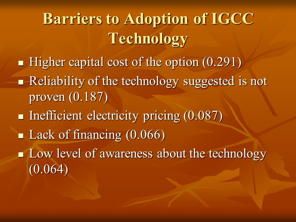 Barriers to Adoption of IGCC Technology Higher capital cost of the option (0.291) Higher capital cost of the option (0.291) Reliability of the technology suggested is not proven (0.187) Reliability of the technology suggested is not proven (0.187) Inefficient electricity pricing (0.087) Inefficient electricity pricing (0.087) Lack of financing (0.066) Lack of financing (0.066) Low level of awareness about the technology (0.064) Low level of awareness about the technology (0.064)
