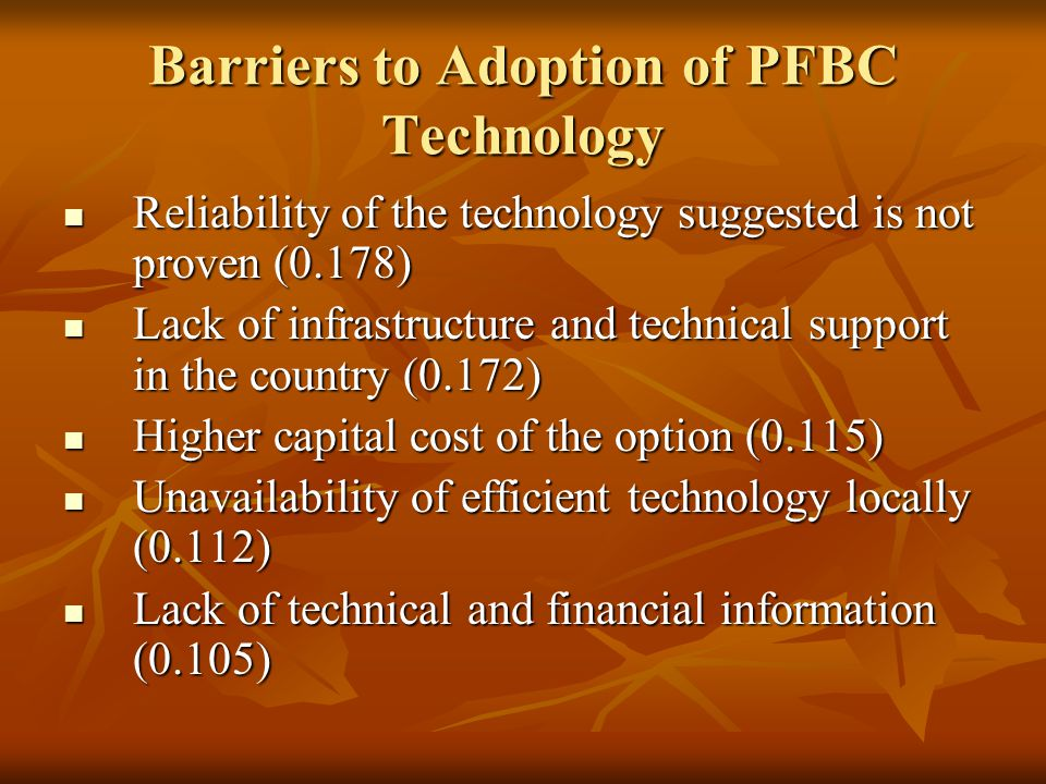 Barriers to Adoption of PFBC Technology Reliability of the technology suggested is not proven (0.178) Reliability of the technology suggested is not proven (0.178) Lack of infrastructure and technical support in the country (0.172) Lack of infrastructure and technical support in the country (0.172) Higher capital cost of the option (0.115) Higher capital cost of the option (0.115) Unavailability of efficient technology locally (0.112) Unavailability of efficient technology locally (0.112) Lack of technical and financial information (0.105) Lack of technical and financial information (0.105)