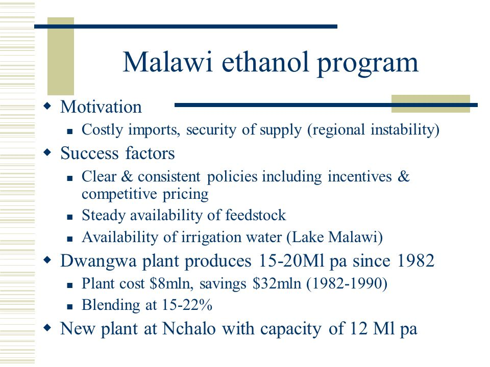 Malawi ethanol program  Motivation Costly imports, security of supply (regional instability)  Success factors Clear & consistent policies including