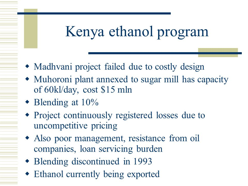 Kenya ethanol program  Madhvani project failed due to costly design  Muhoroni plant annexed to sugar mill has capacity of 60kl/day, cost $15 mln  B