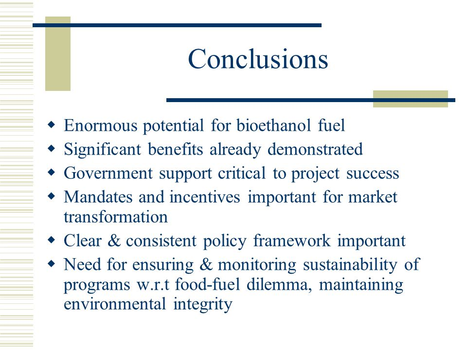 Conclusions  Enormous potential for bioethanol fuel  Significant benefits already demonstrated  Government support critical to project success  Ma