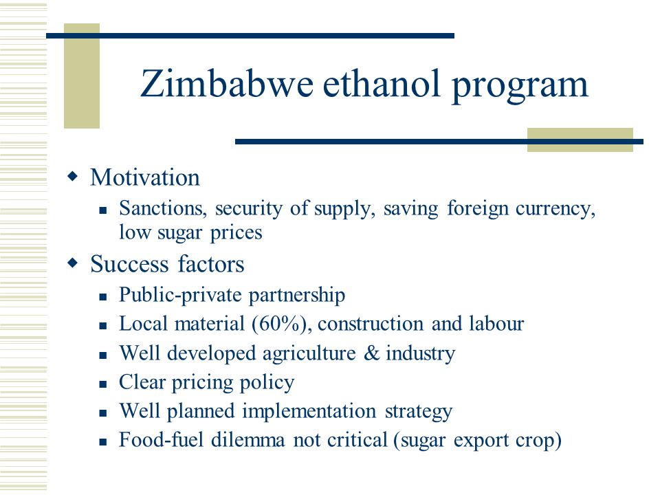 Zimbabwe ethanol program  Motivation Sanctions, security of supply, saving foreign currency, low sugar prices  Success factors Public-private partne