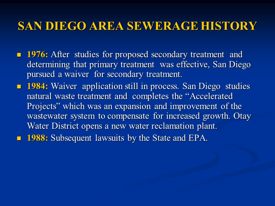 SAN DIEGO AREA SEWERAGE HISTORY 1976: After studies for proposed secondary treatment and determining that primary treatment was effective, San Diego pursued a waiver for secondary treatment.