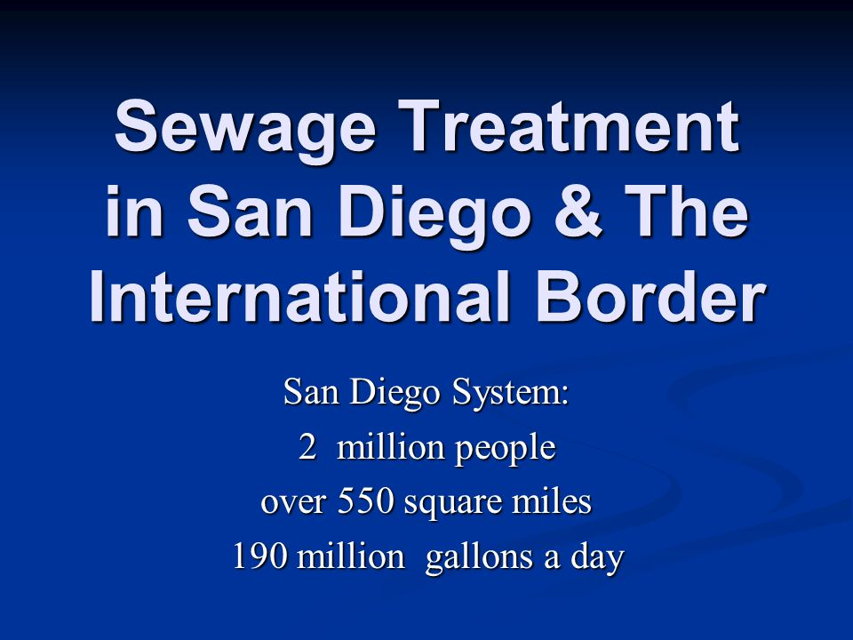 Sewage Treatment in San Diego & The International Border San Diego System: 2 million people over 550 square miles 190 million gallons a day