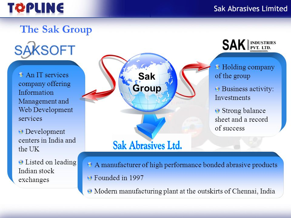 The Sak Group An IT services company offering Information Management and Web Development services Development centers in India and the UK Listed on leading Indian stock exchanges Holding company of the group Business activity: Investments Strong balance sheet and a record of success Sak Group A manufacturer of high performance bonded abrasive products Founded in 1997 Modern manufacturing plant at the outskirts of Chennai, India