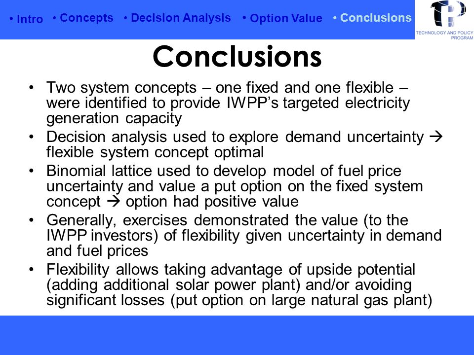 Intro Option Value Conclusions Concepts Decision Analysis Conclusions Two system concepts – one fixed and one flexible – were identified to provide IWPP's targeted electricity generation capacity Decision analysis used to explore demand uncertainty  flexible system concept optimal Binomial lattice used to develop model of fuel price uncertainty and value a put option on the fixed system concept  option had positive value Generally, exercises demonstrated the value (to the IWPP investors) of flexibility given uncertainty in demand and fuel prices Flexibility allows taking advantage of upside potential (adding additional solar power plant) and/or avoiding significant losses (put option on large natural gas plant)