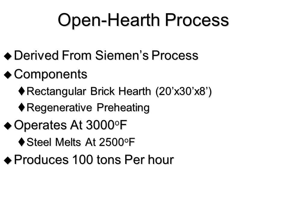 Open-Hearth Process  Derived From Siemen's Process  Components  Rectangular Brick Hearth (20'x30'x8')  Regenerative Preheating  Operates At 3000 o F  Steel Melts At 2500 o F  Produces 100 tons Per hour