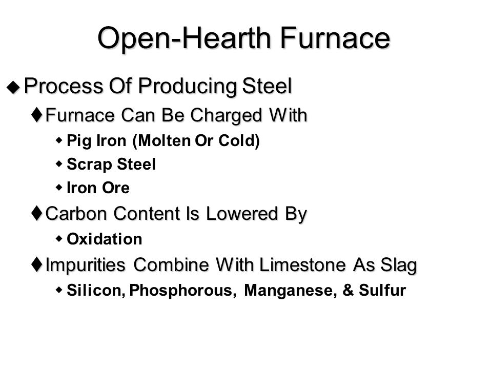  Process Of Producing Steel  Furnace Can Be Charged With  Pig Iron (Molten Or Cold)  Scrap Steel  Iron Ore  Carbon Content Is Lowered By  Oxidation  Impurities Combine With Limestone As Slag  Silicon, Phosphorous, Manganese, & Sulfur Open-Hearth Furnace