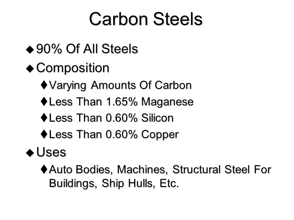 Carbon Steels  90% Of All Steels  Composition  Varying Amounts Of Carbon  Less Than 1.65% Maganese  Less Than 0.60% Silicon  Less Than 0.60% Copper  Uses  Auto Bodies, Machines, Structural Steel For Buildings, Ship Hulls, Etc.