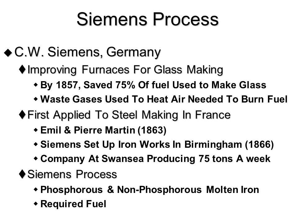  Phosphorous & Non-Phosphorous Molten Iron  Cost  Bessemer Was Cheaper (No Fuel) But Required Molten Iron  Located Near Blast Furnace  Siemens Required Fuel  Speed  Bessemer - 30 min  Siemens - 10 hours  Could Melt Scrap Iron Siemens Process (Continued)