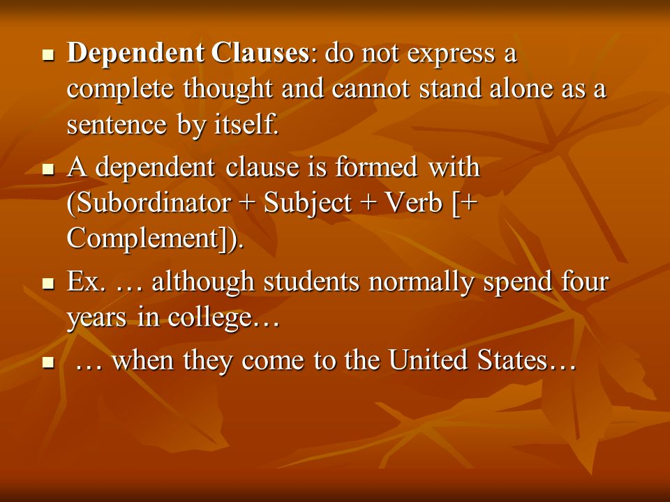 Dependent Clauses: do not express a complete thought and cannot stand alone as a sentence by itself.