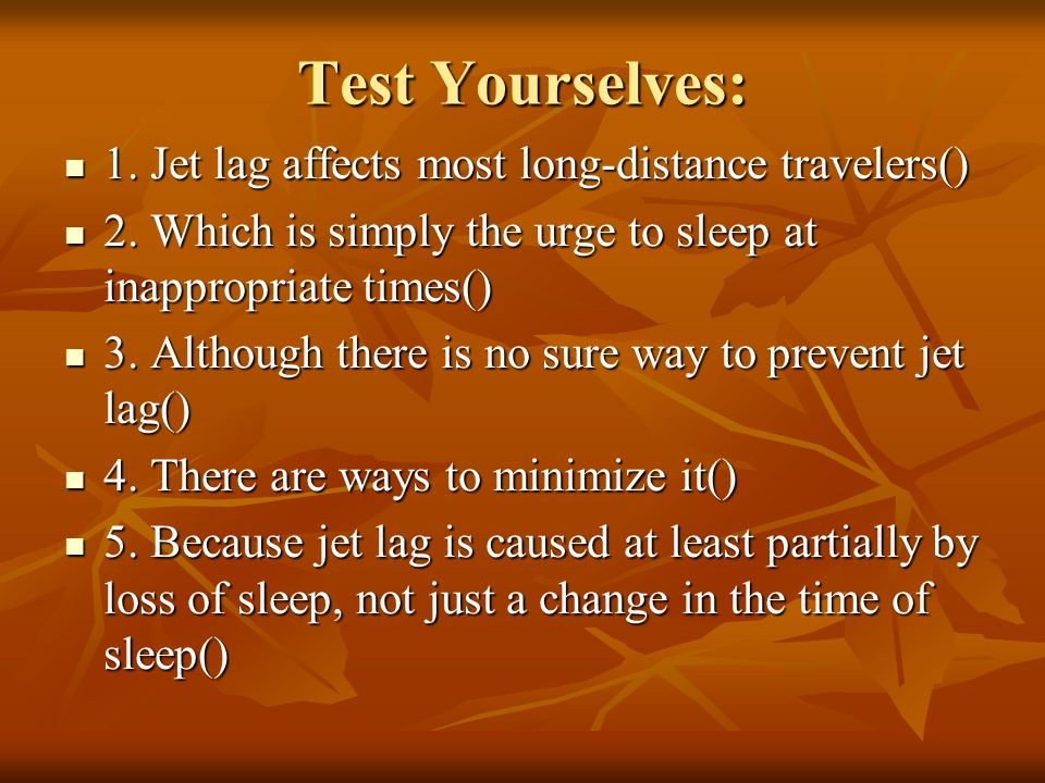 Test Yourselves: 1. Jet lag affects most long-distance travelers() 1. Jet lag affects most long-distance travelers() 2. Which is simply the urge to sl