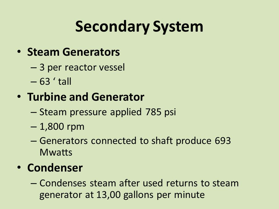 Secondary System Steam Generators – 3 per reactor vessel – 63 ' tall Turbine and Generator – Steam pressure applied 785 psi – 1,800 rpm – Generators connected to shaft produce 693 Mwatts Condenser – Condenses steam after used returns to steam generator at 13,00 gallons per minute