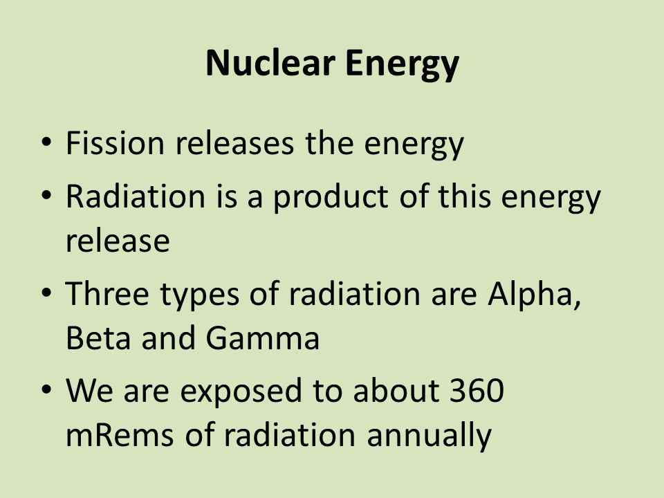 Nuclear Energy Fission releases the energy Radiation is a product of this energy release Three types of radiation are Alpha, Beta and Gamma We are exp