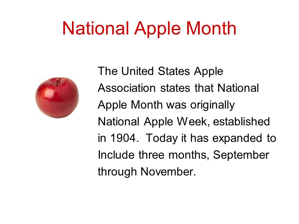 National Apple Month The United States Apple Association states that National Apple Month was originally National Apple Week, established in 1904.