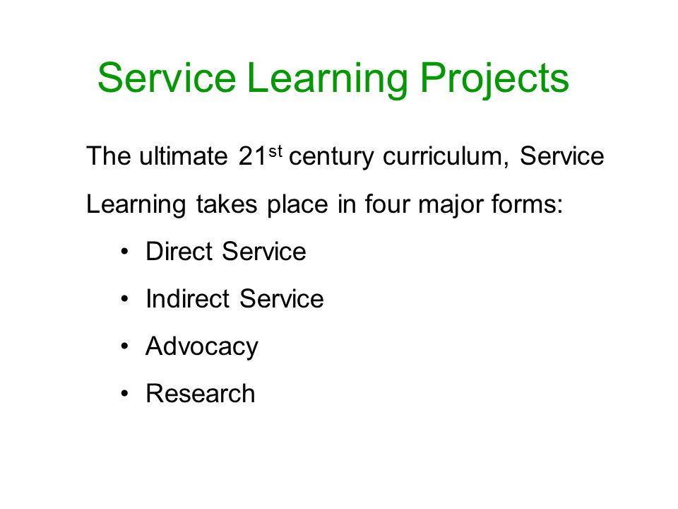 Service Learning Projects The ultimate 21 st century curriculum, Service Learning takes place in four major forms: Direct Service Indirect Service Advocacy Research