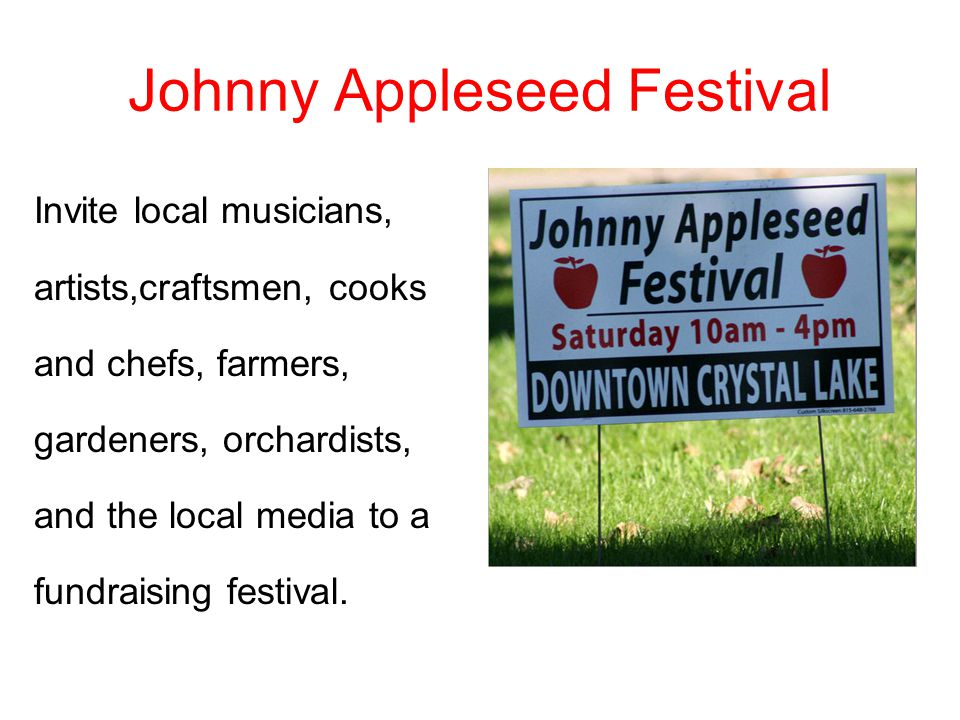 Johnny Appleseed Festival Invite local musicians, artists,craftsmen, cooks and chefs, farmers, gardeners, orchardists, and the local media to a fundraising festival.