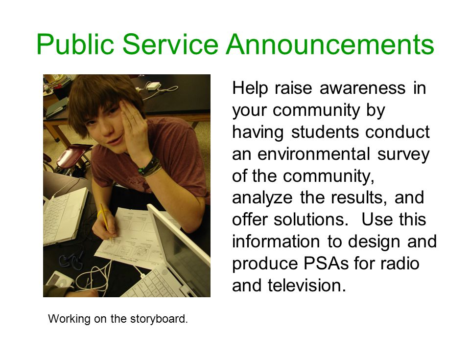 Public Service Announcements Help raise awareness in your community by having students conduct an environmental survey of the community, analyze the results, and offer solutions.