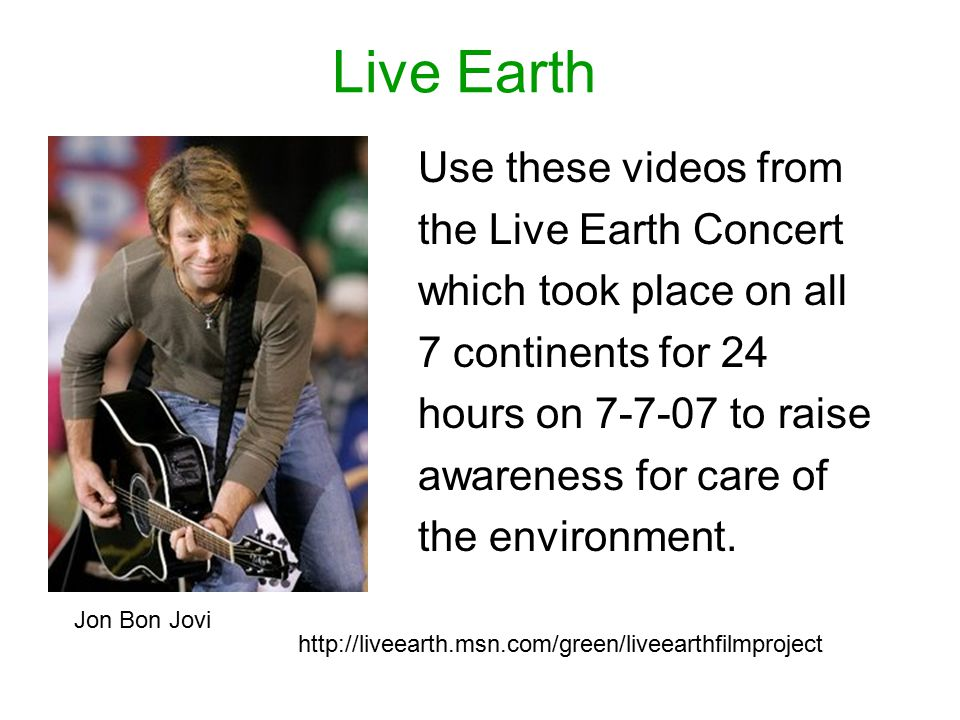 Live Earth Use these videos from the Live Earth Concert which took place on all 7 continents for 24 hours on 7-7-07 to raise awareness for care of the environment.